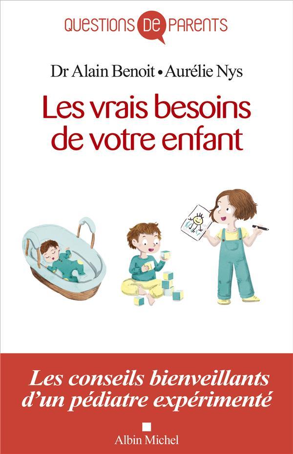 LES VRAIS BESOINS DE VOTRE ENFANT, DE LA NAISSANCE A L'AUTONOMIE - LES CONSEILS BIENVEILLANTS D'UN P