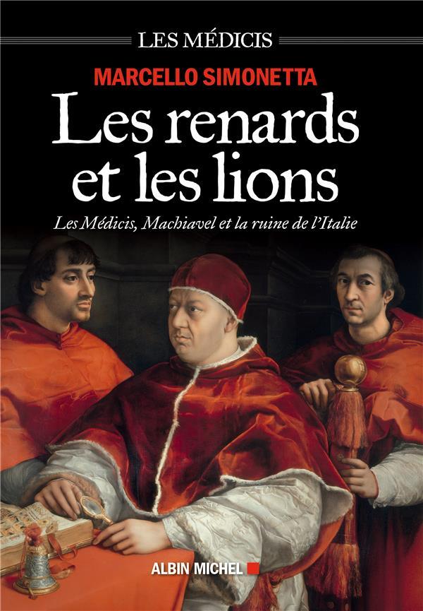 LES RENARDS ET LES LIONS - LES MEDICIS, MACHIAVEL ET LA RUINE DE L'ITALIE