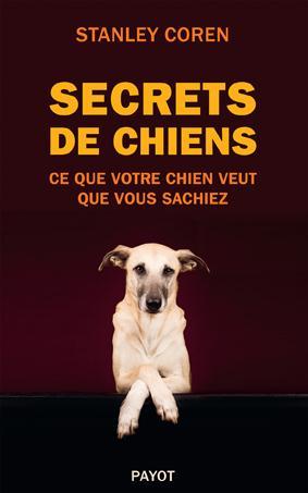 SECRETS DE CHIENS - CE QUE VOTRE CHIEN VEUT QUE VOUS SACHIEZ