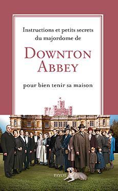 INSTRUCTIONS ET PETITS SECRETS DU MAJORDOME DE DOWNTON ABBEY