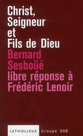 CHRIST, SEIGNEUR ET FILS DE DIEU - LIBRE REPONSE A L'OUVRAGE DE FREDERIC LENOIR