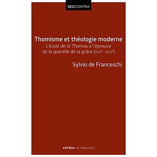 THOMISME ET THEOLOGIE MODERNE - L'ECOLE DE SAINT THOMAS A L'EPREUVE DE LA QUERELLE DE LA GRACE (XVII