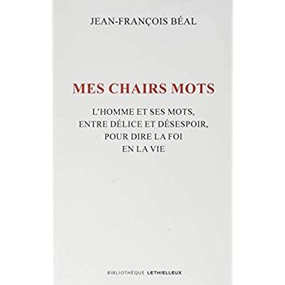 MES CHAIRS MOTS - L'HOMME ET SES MOTS, ENTRE DELICE ET DESESPOIR, POUR DIRE LA FOI EN LA VIE