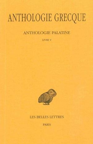 ANTHOLOGIE GRECQUE. TOME II : ANTHOLOGIE PALATINE, LIVRE V
