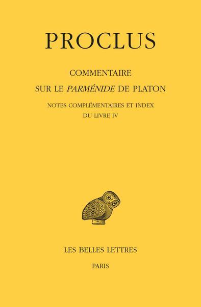 COMMENTAIRE SUR LE PARMENIDE DE PLATON. TOME IV, 1ERE PARTIE : LIVRE IV. 2E PARTIE : NOTES COMPLEMEN
