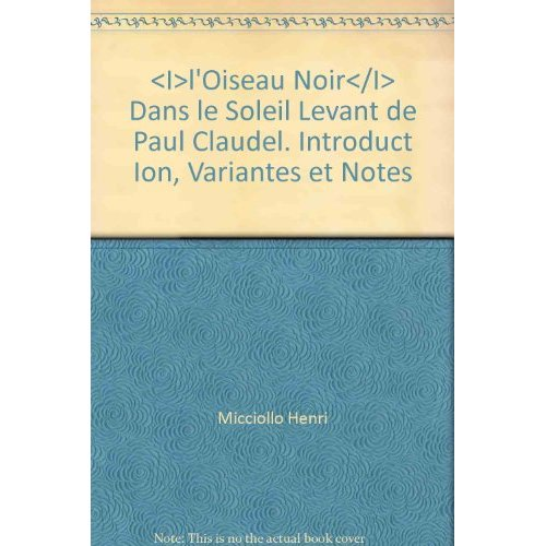 <I>L'OISEAU NOIR</I> DANS LE SOLEIL LEVANT DE PAUL CLAUDEL. INTRODUCT ION, VARIANTES ET NOTES