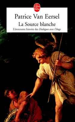 LA SOURCE BLANCHE - L'ETONNANTE HISTOIRE DES DIALOGUES AVEC L'ANGE