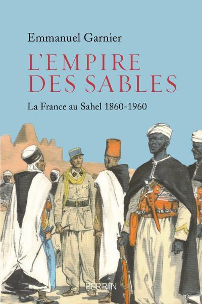L'EMPIRE DES SABLES - LA FRANCE AU SAHEL 1860-1960