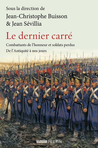 LE DERNIER CARRE - COMBATTANTS DE L'HONNEUR ET SOLDATS PERDUS DE L'ANTIQUITE A NOS JOURS