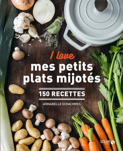 I LOVE MES PETITS PLATS MIJOTES - 150 RECETTES