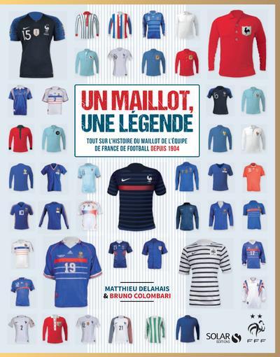 UN MAILLOT, UNE LEGENDE - TOUT SUR L'HISTOIRE DU MAILLOT DE L'EQUIPE DE FRANCE DE FOOTBALL DEPUIS 19
