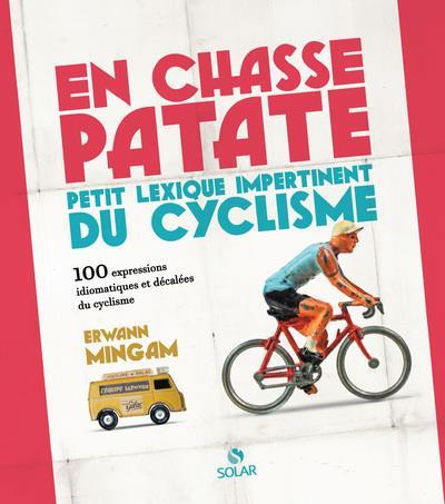 EN CHASSE-PATATE - PETIT LEXISQUE IMPERTINENT DU CYCLISME EN 100 EXPRESSIONS - (REEDITION AUGMENTEE)