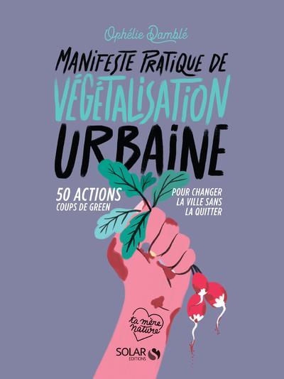 MANIFESTE PRATIQUE DE LA VEGETALISATION URBAINE - 50 ACTIONS COUPS DE GREEN POUR CHANGER LA VIE SANS