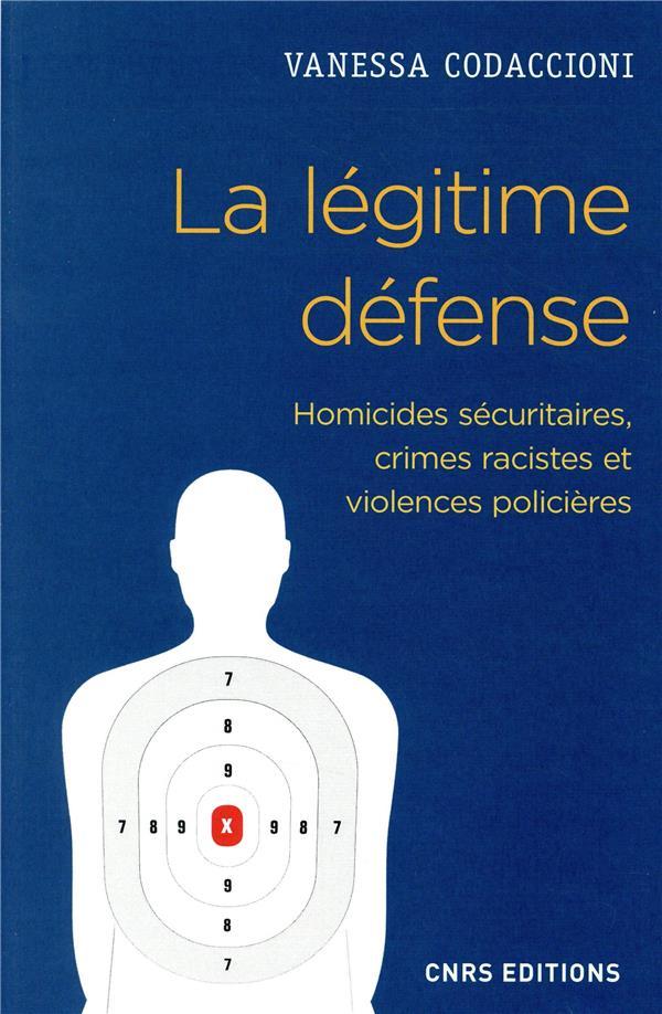 LA LEGITIME DEFENSE. HOMICIDES SECURITAIRES, CRIMES RACISTES ET VIOLENCES POLICIERES