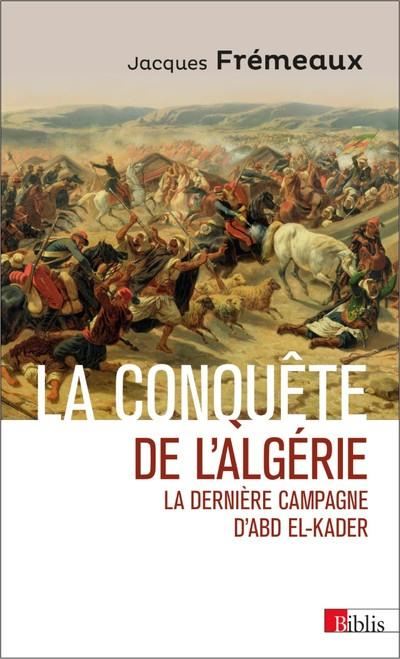 LA CONQUETE DE L'ALGERIE. LA DERNIERE CAMPAGNE D'ABD EL-KADER