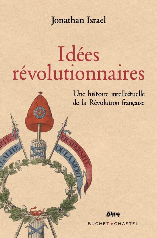 IDEES REVOLUTIONNAIRES - UNE HISTOIRE INTELLECTUELLE DE LA REVOLUTION FRANCAISE