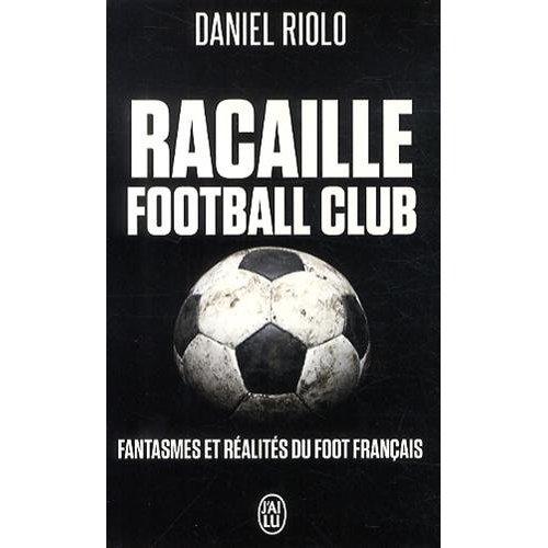 RACAILLE FOOTBALL CLUB - FANTASMES ET REALITES DU FOOTBALL FRANCAIS