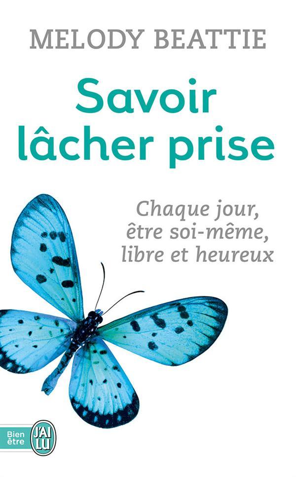 SAVOIR LACHER PRISE - CHAQUE JOUR, ETRE SOI-MEME, LIBRE ET HEUREUX