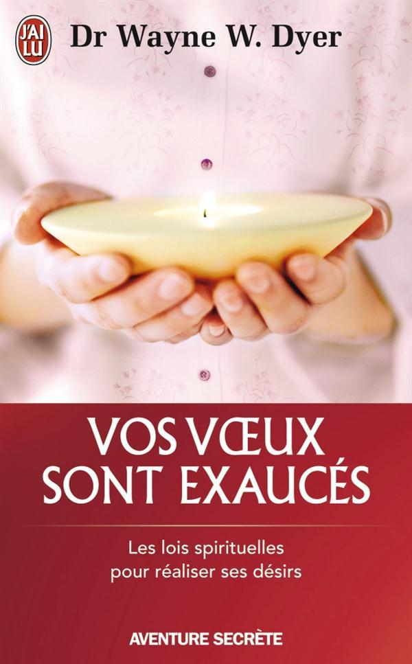 VOS VOEUX SONT EXAUCES - LES LOIS SPIRITUELLES POUR REALISER SES DESIRS