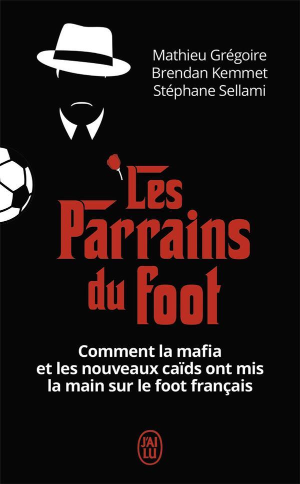 LES PARRAINS DU FOOT - COMMENT LA MAFIA ET LES NOUVEAUX CAIDS ONT MIS LA MAIN SUR LE FOOT FRANCAIS