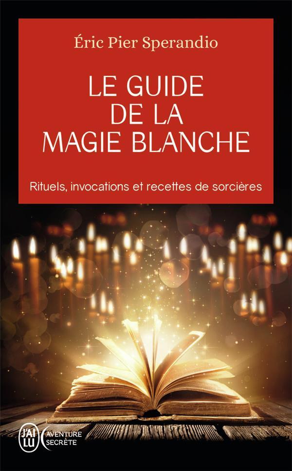 LE GUIDE DE LA MAGIE BLANCHE - RITUELS, INVOCATIONS ET RECETTE DE SORCIERES