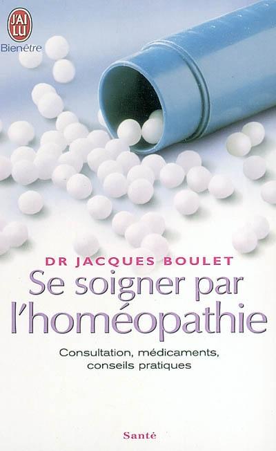 SE SOIGNER PAR L'HOMEOPATHIE - CONSULTATIONS, MEDICAMENTS, CONSEILS PRATIQUES