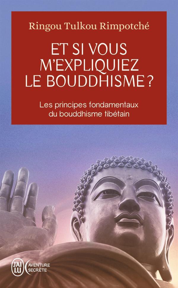 ET SI VOUS M'EXPLIQUIEZ LE BOUDDHISME ? - LES PRINCIPES FONDAMENTAUX DU BOUDDHISME TIBETAIN