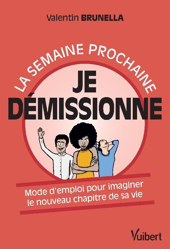 LA SEMAINE PROCHAINE, JE DEMISSIONNE ! - MODE D EMPLOI POUR IMAGINER LE NOUVEAU CHAPITRE DE SA VIE