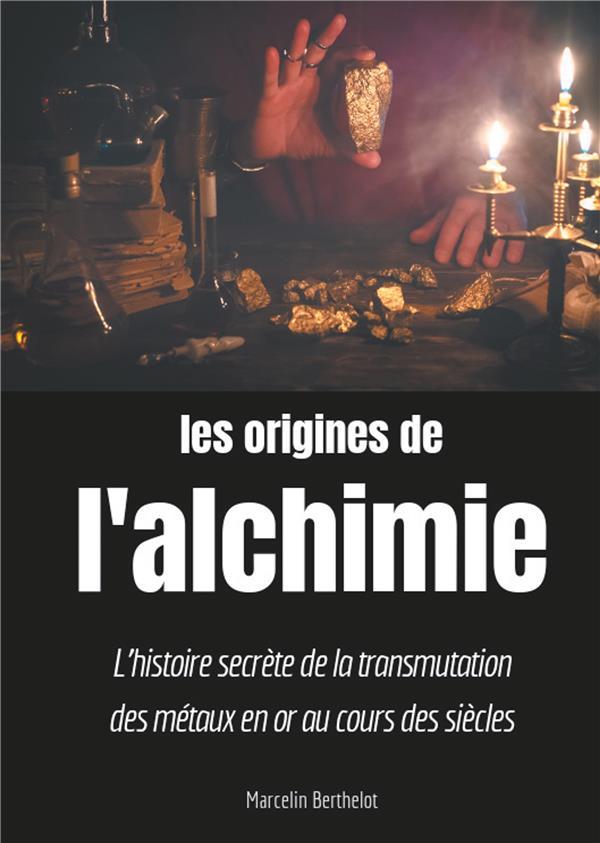 LES ORIGINES DE L'ALCHIMIE - L'HISTOIRE SECRETE DE LA TRANSMUTATION DES METAUX EN OR AU COURS DES SI