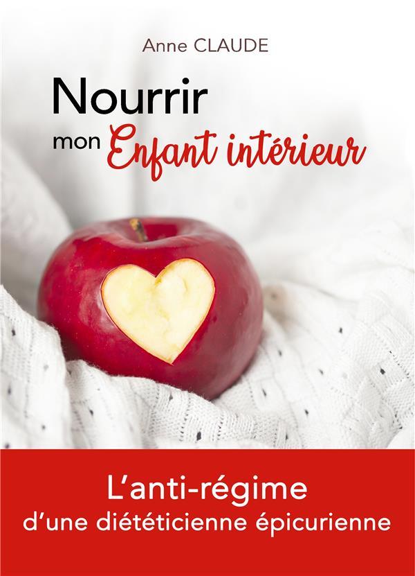 NOURRIR MON ENFANT INTERIEUR - L'ANTI-REGIME D'UNE DIETETICIENNE EPICURIENNE