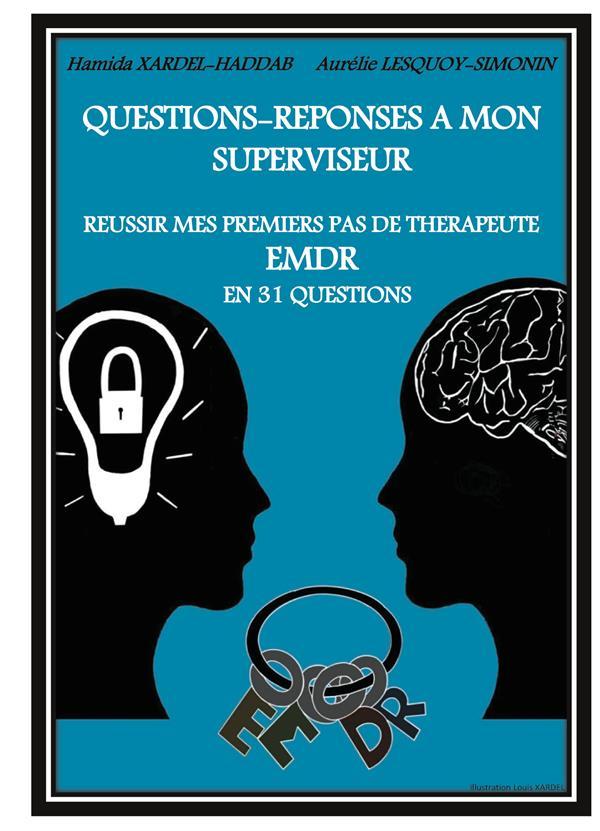 QUESTIONS-REPONSES A MON SUPERVISEUR - REUSSIR MES PREMIERS PAS DE THERAPEUTE EMDR EN 31 QUESTIONS