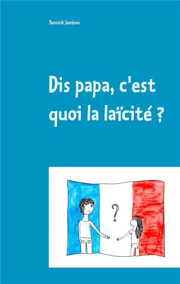 DIS PAPA, C'EST QUOI LA LAICITE ? - PETITES REFLEXIONS A L'ATTENTION DES ENFANTS, DES PARENTS ET DES