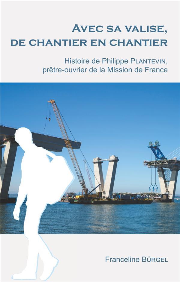 AVEC SA VALISE, DE CHANTIER EN CHANTIER - HISTOIRE DE PHILIPPE PLANTEVIN, PRETRE-OUVRIER DE LA MISSI
