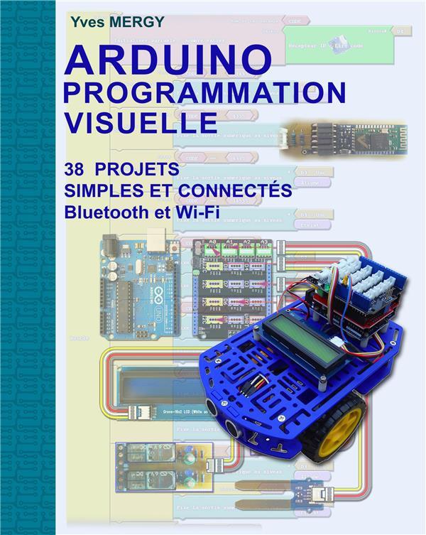 ARDUINO PROGRAMMATION VISUELLE - PROJETS SIMPLES ET CONNECTES (BLUETOOTH ET WI-FI)