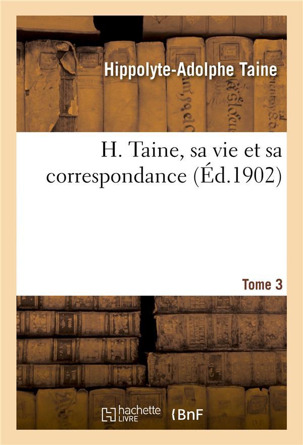 H. TAINE, SA VIE ET SA CORRESPONDANCE. TOME 3