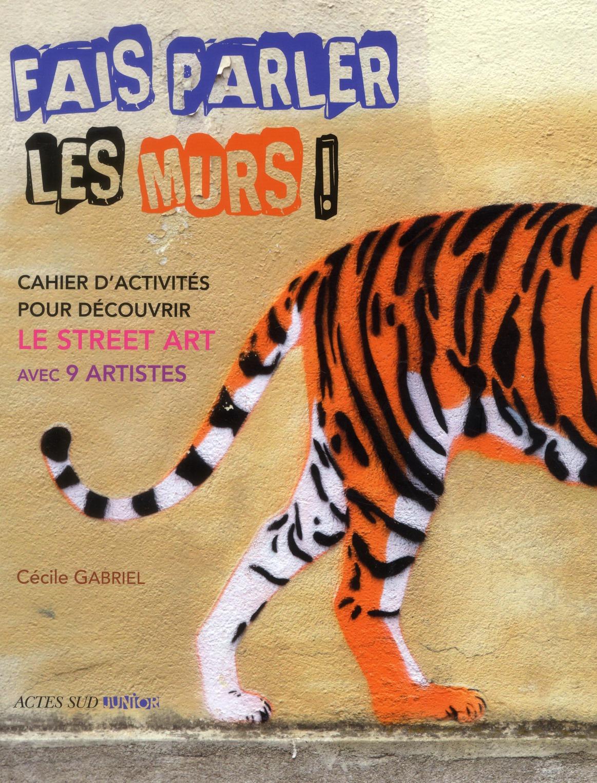 FAIS PARLER LES MURS! - CAHIER D'ACTIVITES POUR DECOUVRIR LE STREET ART AVEC 9 ARTISTES