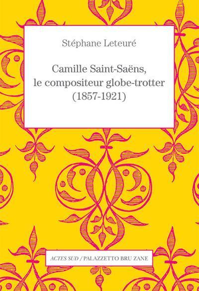 CAMILLE SAINT-SAENS, LE COMPOSITEUR GLOBE-TROTTER (1857-1921)