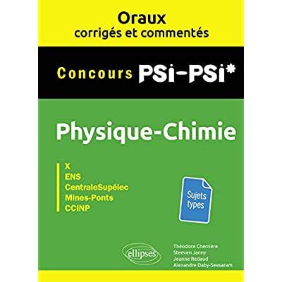 ORAUX CORRIGES ET COMMENTES DE PHYSIQUE-CHIMIE PSI-PSI* - X, ENS, CENTRALESUPELEC, MINES-PONTS, CCIN