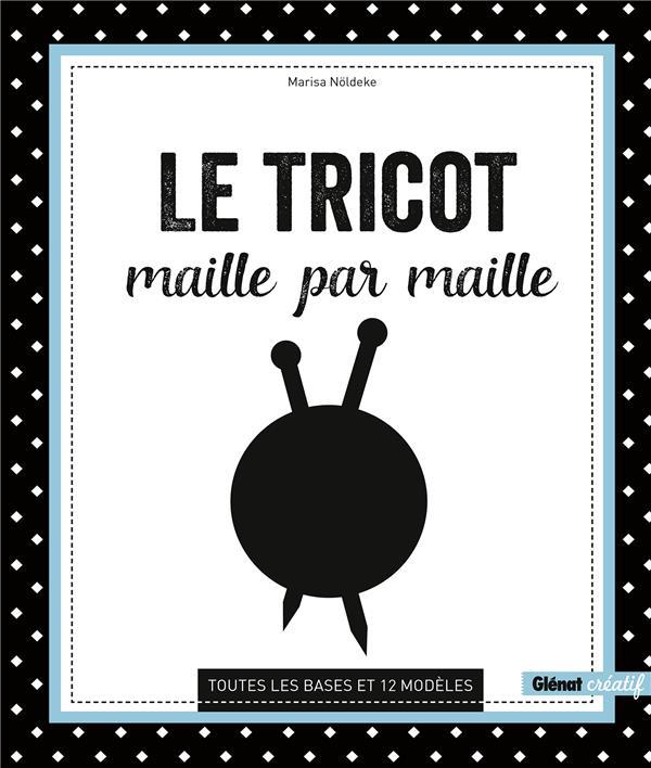 LE TRICOT MAILLE PAR MAILLE - TOUTES LES BASES ET 12 MODELES