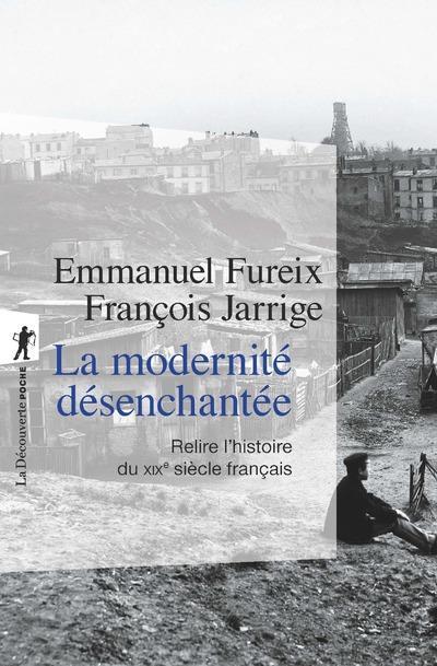 LA MODERNITE DESENCHANTEE - RELIRE L'HISTOIRE DU XIXE SIECLE FRANCAIS
