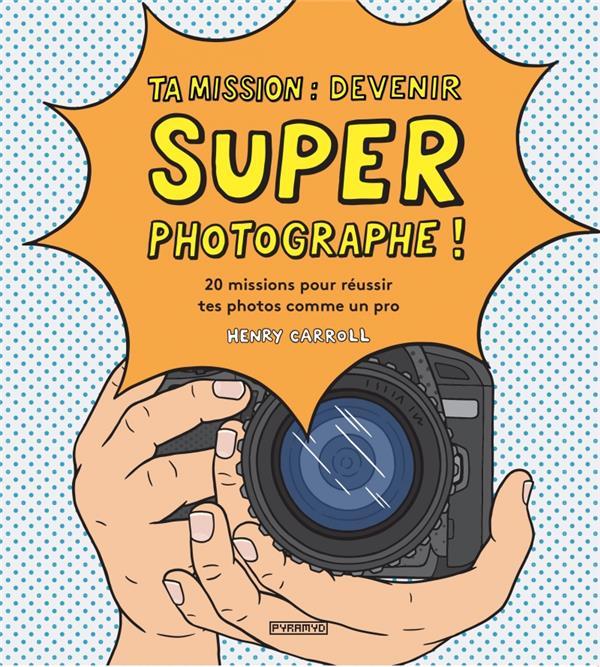TA MISSION : DEVENIR SUPER PHOTOGRAPHE ! - 20 MISSIONS POUR
