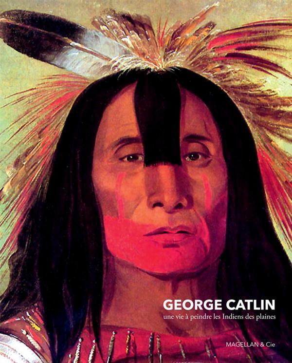 GEORGE CATLIN UNE VIE A PEINDRE LES INDIENS