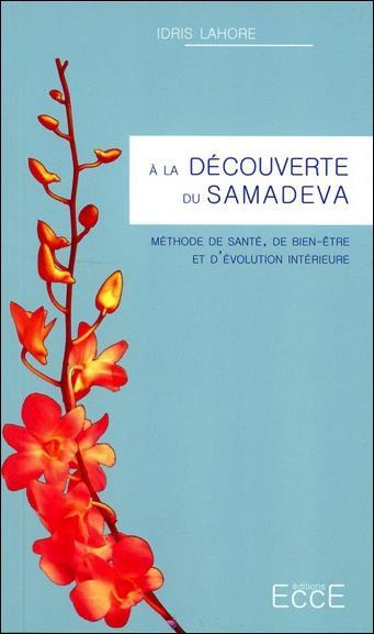 A LA DECOUVERTE DU SAMADEVA - METHODE DE SANTE, DE BIEN-ETRE ET D EVOLUTION INTERIEURE