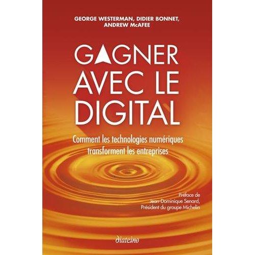 GAGNER AVEC LE DIGITAL COMMENT LES TECHNOLOGIES NUMERIQUES TRANSFORMENT LES ENTREPRISES