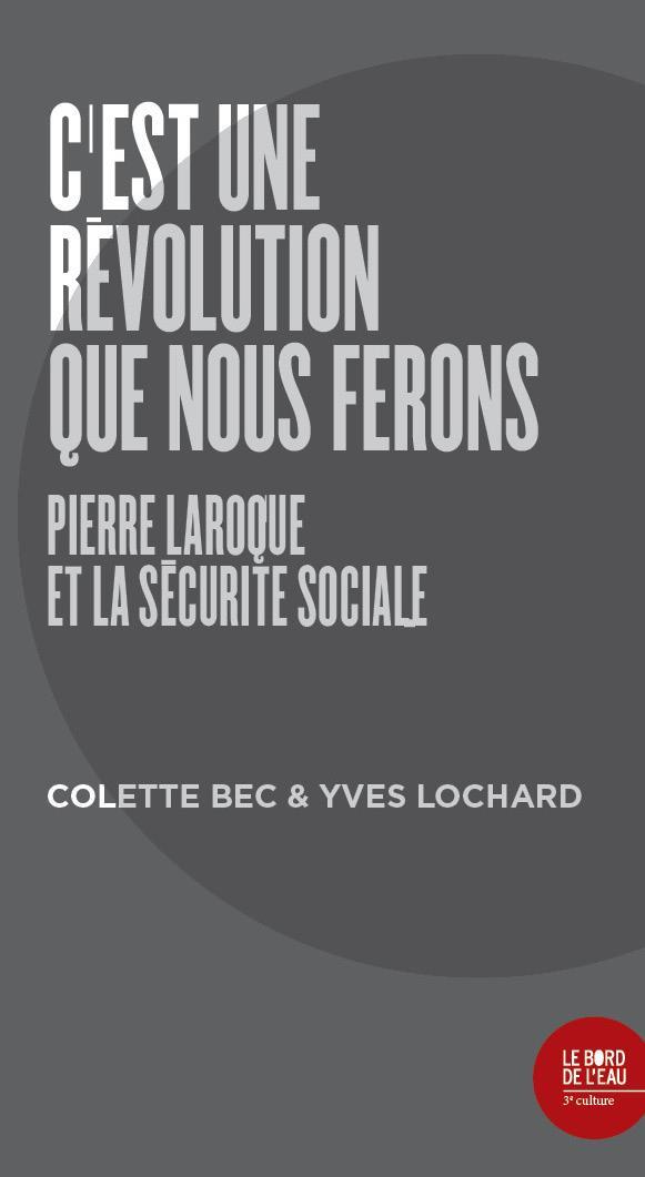 C'EST UNE REVOLUTION QUE NOUS FERONS - PIERRE LAROQUE ET LA SECURITE SOCIALE