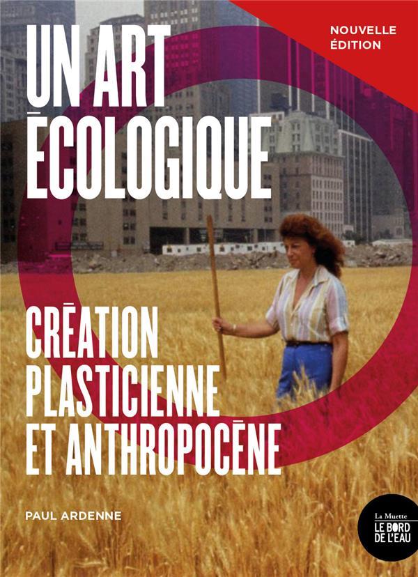 UN ART ECOLOGIQUE - CREATION PLASTICIENNE ET ANTHROPOCENE - NOUVELLE EDITION