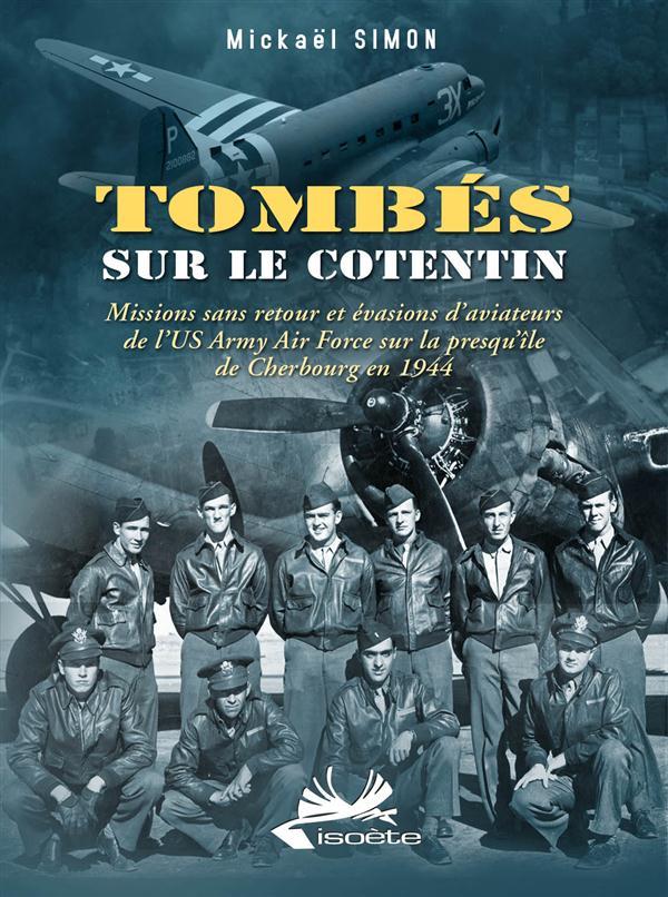 TOMBES SUR LE COTENTIN. MISSIONS SANS RETOUR ET EVASIONS D'AVIATEURS DE L'US ARMY AIR FORCE...