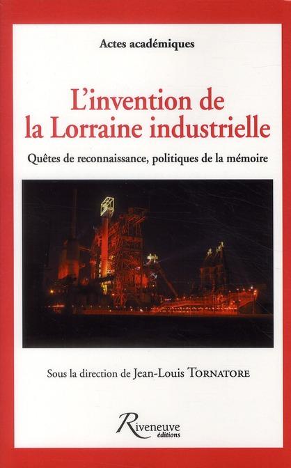 L'INVENTION DE LA LORRAINE INDUSTRIELLE - QUETES DE RECONNAISSANCE, POLITIQUES DE LA MEMOIRE