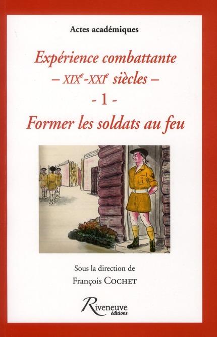FORMER LES SOLDATS AU FEU - EXPERIENCE COMBATTANTE DU XIXE AU XXIE SIECLES - VOL01