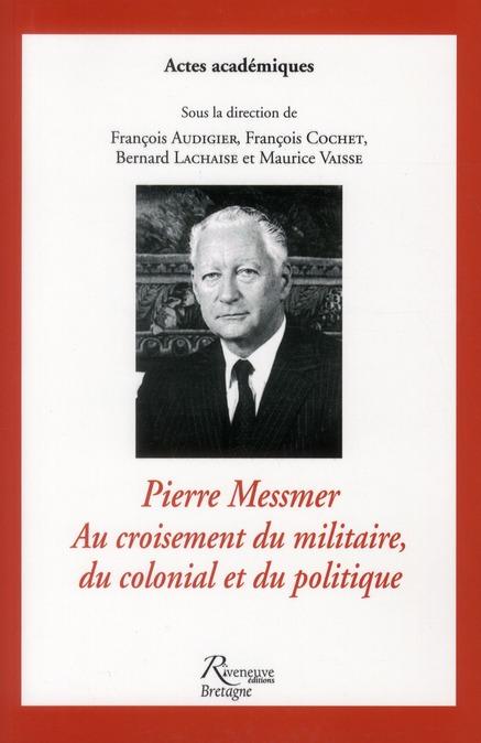 PIERRE MESSMER.AU CROISEMENT DU MILITAIRE, DU COLONIAL ET DU POLITIQUE